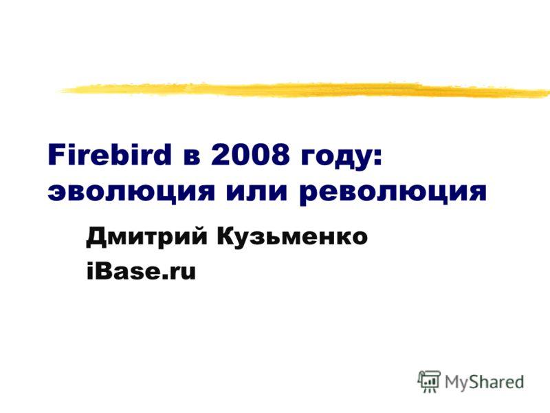 Firebird в 2008 году: эволюция или революция Дмитрий Кузьменко iBase.ru