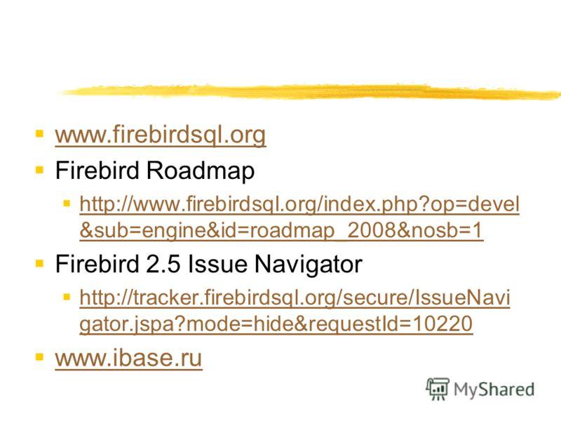 www.firebirdsql.org Firebird Roadmap http://www.firebirdsql.org/index.php?op=devel &sub=engine&id=roadmap_2008&nosb=1 http://www.firebirdsql.org/index.php?op=devel &sub=engine&id=roadmap_2008&nosb=1 Firebird 2.5 Issue Navigator http://tracker.firebir