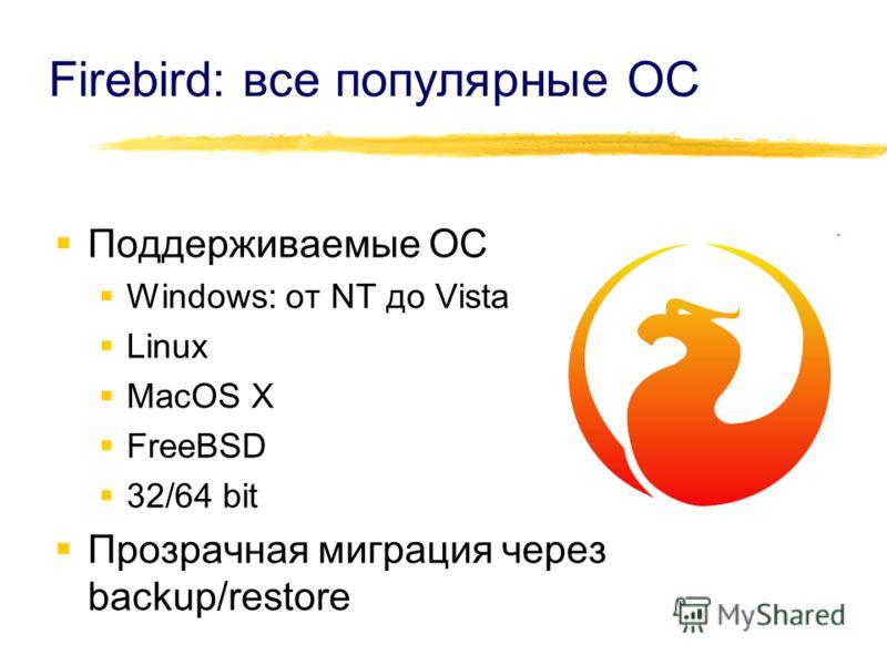 Firebird: все популярные ОС Поддерживаемые ОС Windows: от NT до Vista Linux MacOS X FreeBSD 32/64 bit Прозрачная миграция через backup/restore