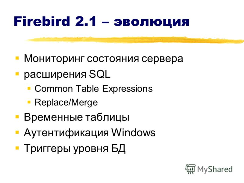 Firebird 2.1 – эволюция Мониторинг состояния сервера расширения SQL Common Table Expressions Replace/Merge Временные таблицы Аутентификация Windows Триггеры уровня БД
