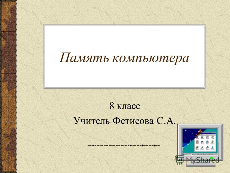 Память компьютера 8 класс Учитель Фетисова С.А.