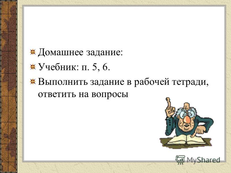 Домашнее задание: Учебник: п. 5, 6. Выполнить задание в рабочей тетради, ответить на вопросы