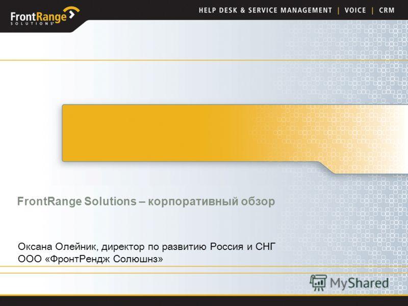 FrontRange Solutions – корпоративный обзор Anton Kreuzer Оксана Олейник, директор по развитию Россия и СНГ ООО «ФронтРендж Солюшнз»