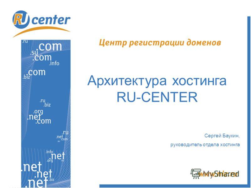 Архитектура хостинга RU-CENTER Сергей Баукин, руководитель отдела хостинга