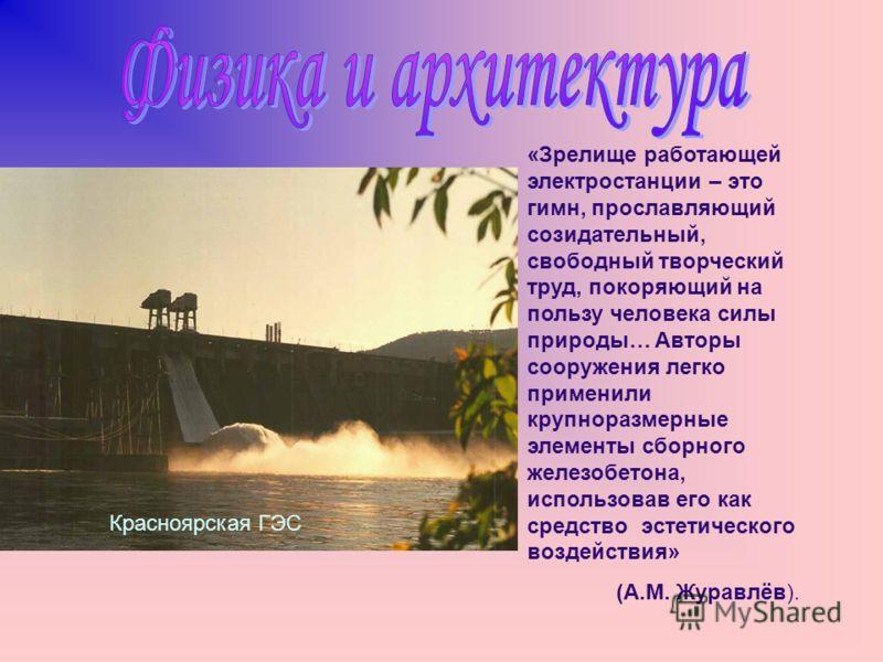 Красноярская ГЭС «Зрелище работающей электростанции – это гимн, прославляющий созидательный, свободный творческий труд, покоряющий на пользу человека силы природы… Авторы сооружения легко применили крупноразмерные элементы сборного железобетона, испо