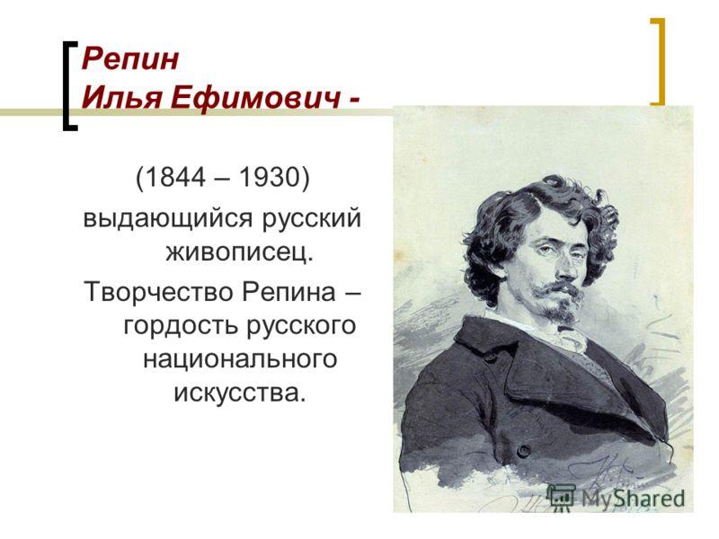 Репин Илья Ефимович - (1844 – 1930) выдающийся русский живописец. Творчество Репина – гордость русского национального искусства.