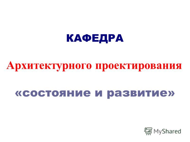 КАФЕДРА Архитектурного проектирования «состояние и развитие»