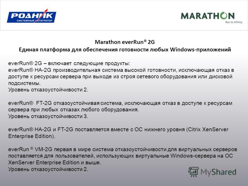 Marathon everRun® 2G Единая платформа для обеспечения готовности любых Windows-приложений everRun® 2G – включает следующие продукты: everRun® HA-2G производительная система высокой готовности, исключающая отказ в доступе к ресурсам сервера при выходе