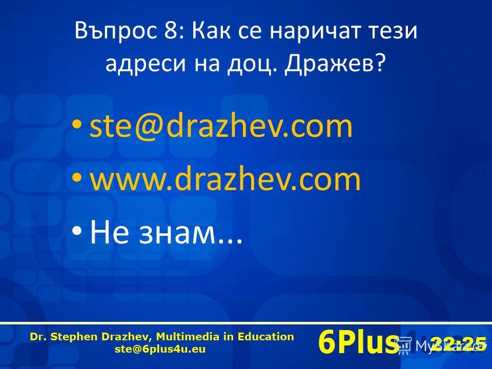 22:25 Въпрос 8: Как се наричат тези адреси на доц. Дражев? ste@drazhev.com www.drazhev.com Не знам... 26