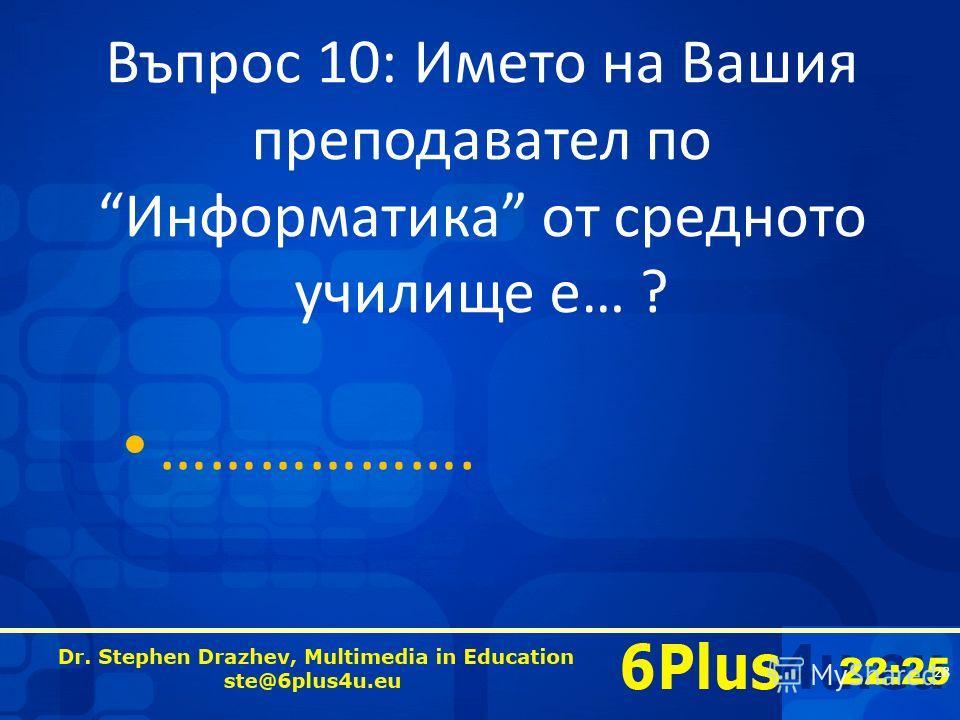 22:25 Въпрос 10: Името на Вашия преподавател по Информатика от средното училище е… ? ………………. 28