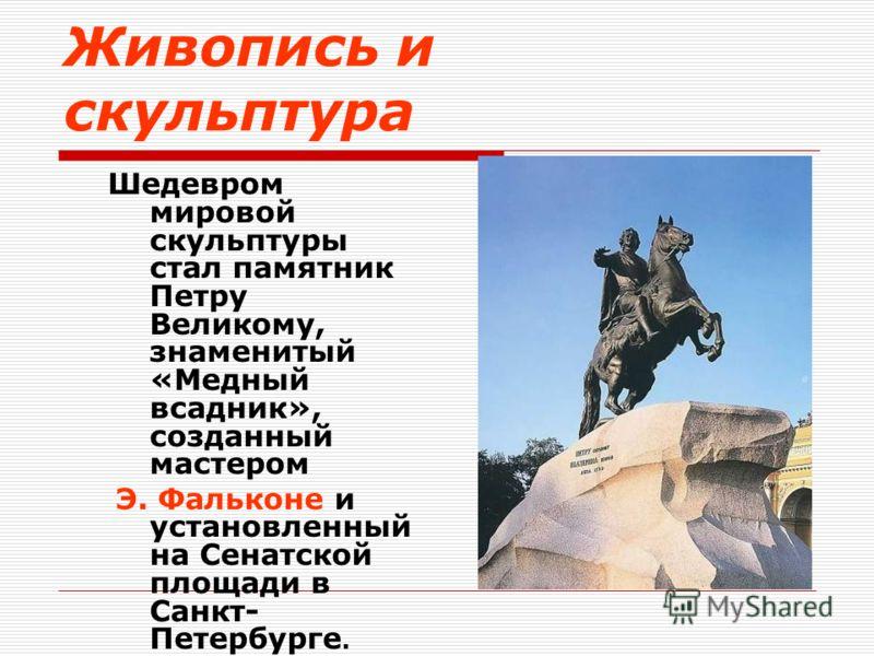 Шедевром мировой скульптуры стал памятник Петру Великому, знаменитый «Медный всадник», созданный мастером Э. Фальконе и установленный на Сенатской площади в Санкт- Петербурге.