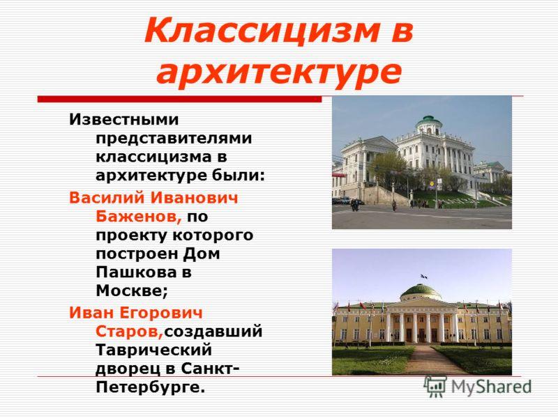 Классицизм в архитектуре Известными представителями классицизма в архитектуре были: Василий Иванович Баженов, по проекту которого построен <a href='ht