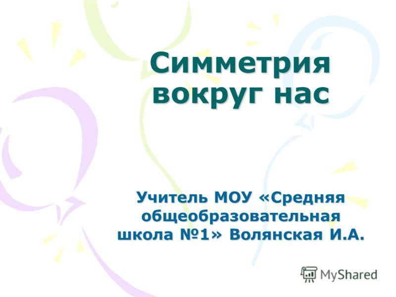 Симметрия вокруг нас Учитель МОУ «Средняя общеобразовательная школа 1» Волянская И.А.