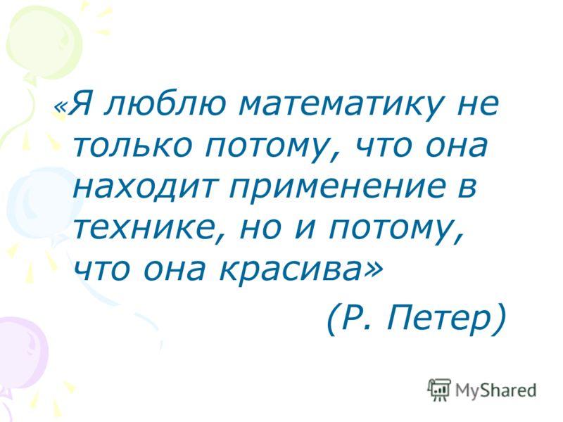 « Я люблю математику не только потому, что она находит применение в технике, но и потому, что она красива» (Р. Петер)