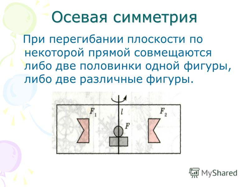 Осевая симметрия При перегибании плоскости по некоторой прямой совмещаются либо две половинки одной фигуры, либо две различные фигуры.
