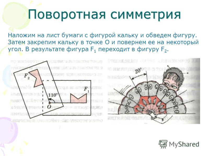Поворотная симметрия Наложим на лист бумаги с фигурой кальку и обведем фигуру. Затем закрепим кальку в точке О и повернем ее на некоторый угол. В результате фигура F 1 переходит в фигуру F 2.