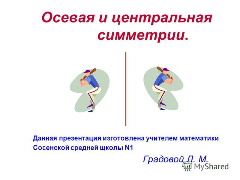 Данная презентация изготовлена учителем математики Сосенской средней щколы N1 Градовой Л. М. Осевая и центральная симметрии.
