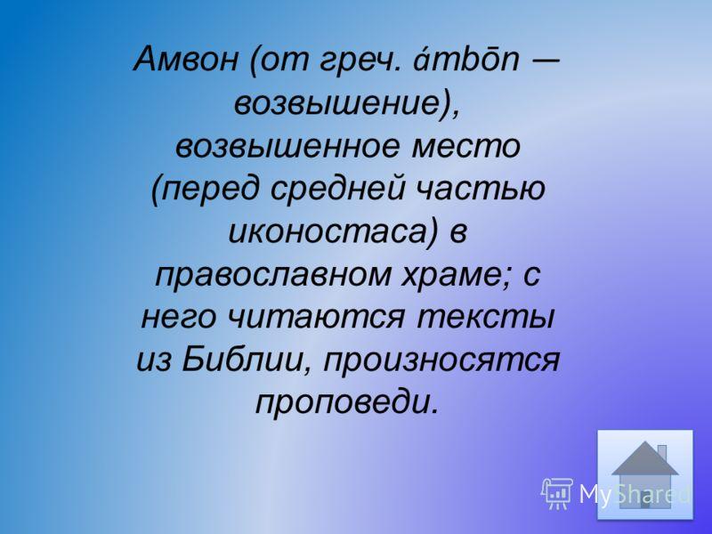 Амвон (от греч. á mbōn возвышение), возвышенное место (перед средней частью иконостаса) в православном храме; с него читаются тексты из Библии, произносятся проповеди.