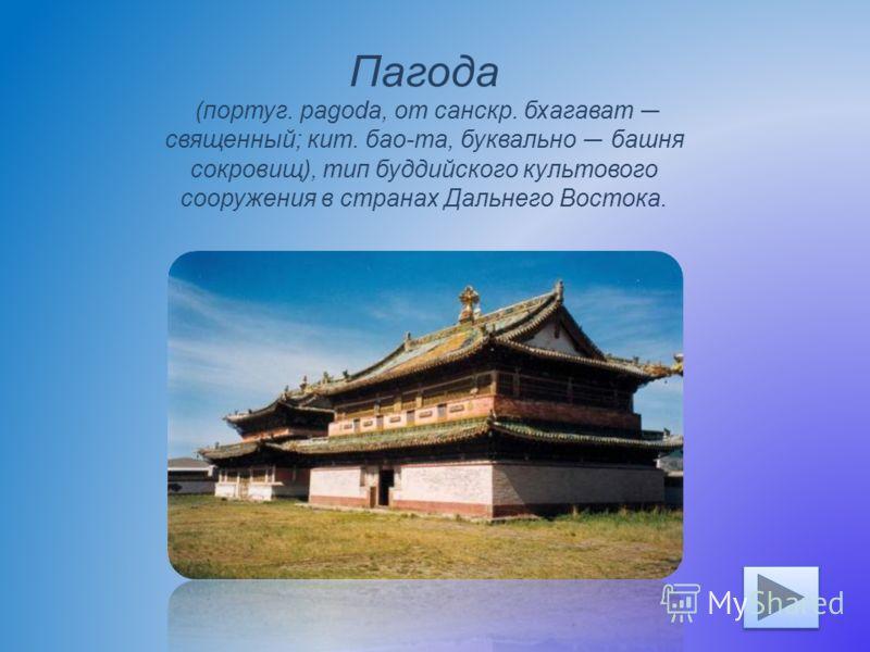 Пагода (португ. pagoda, от санскр. бхагават священный; кит. бао-та, буквально башня сокровищ), тип буддийского культового сооружения в странах Дальнего Востока.