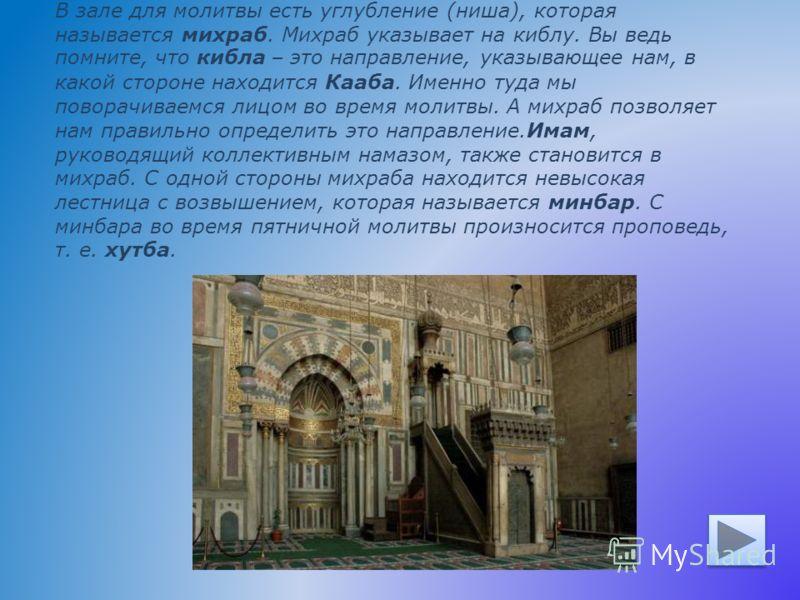 В зале для молитвы есть углубление (ниша), которая называется михраб. Михраб указывает на киблу. Вы ведь помните, что кибла – это направление, указывающее нам, в какой стороне находится Кааба. Именно туда мы поворачиваемся лицом во время молитвы. А м