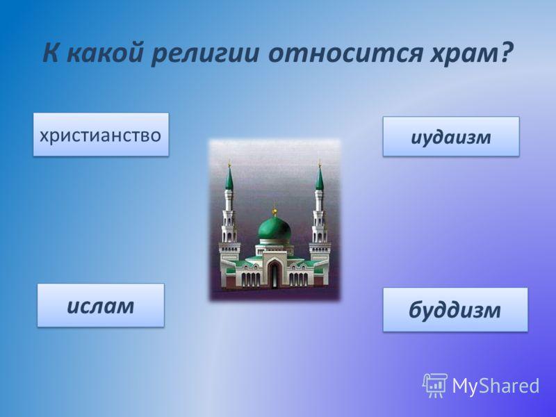 К какой религии относится храм? христианство иудаизм ислам буддизм