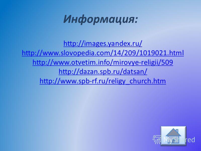 Информация: http://images.yandex.ru/ http://www.slovopedia.com/14/209/1019021.html http://www.otvetim.info/mirovye-religii/509 http://dazan.spb.ru/datsan/ http://www.spb-rf.ru/religy_church.htm