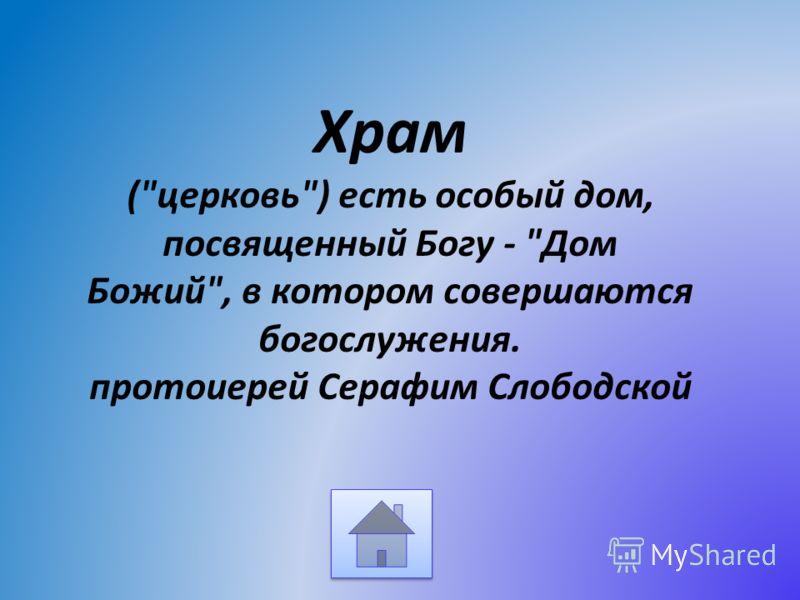 Храм (церковь) есть особый дом, посвященный Богу - Дом Божий, в котором совершаются богослужения. протоиерей Серафим Слободской
