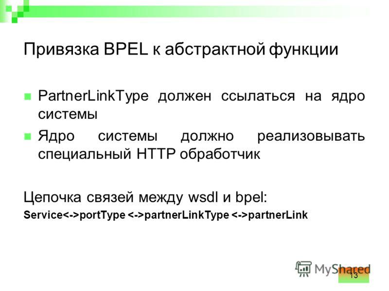 13 Привязка BPEL к абстрактной функции PartnerLinkType должен ссылаться на ядро системы Ядро системы должно реализовывать специальный HTTP обработчик Цепочка связей между wsdl и bpel: Service portType partnerLinkType partnerLink