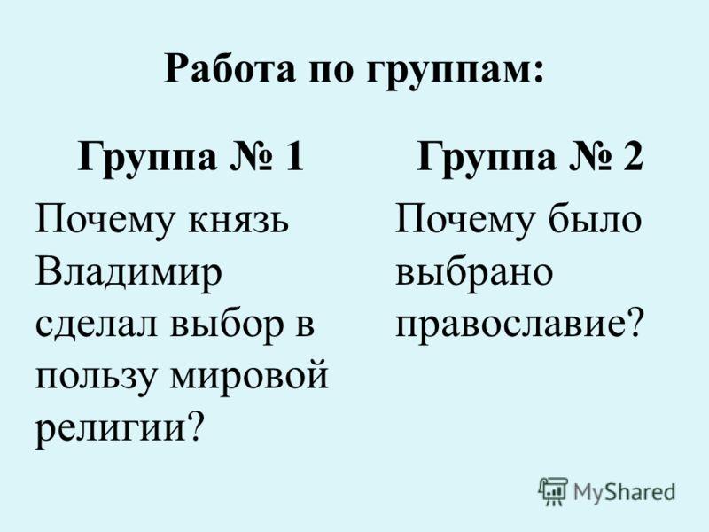 Работа по группам: Группа 1 Почему князь Владимир сделал выбор в пользу мировой религии? Группа 2 Почему было выбрано православие?
