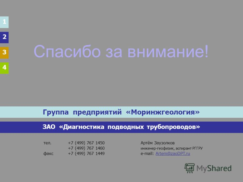Спасибо за внимание! Группа предприятий «Моринжгеология» ЗАО «Диагностика подводных трубопроводов» тел.+7 (499) 767 1450Артём Заузолков +7 (499) 767 1460 инженер-геофизик, аспирант РГГРУ факс+7 (499) 767 1449e-mail: Artem@zaoDPT.ru 1 2 3 4