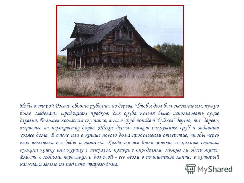 Избы в старой России обычно рубились из дерева. Чтобы дом был счастливым, нужно было следовать традициям предков: для сруба нельзя было использовать сухие деревья. Большое несчастье случится, если в сруб попадет