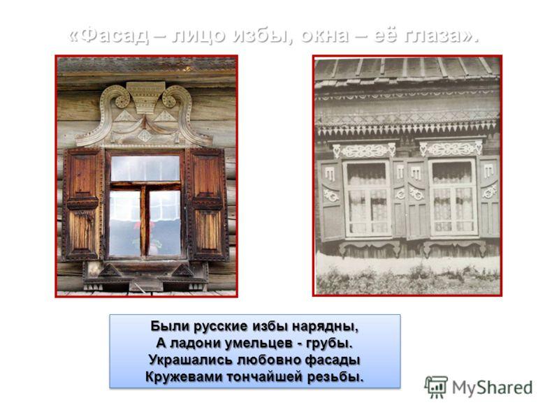 «Фасад – лицо избы, окна – её глаза». Были русские избы нарядны, А ладони умельцев - грубы. Украшались любовно фасады Кружевами тончайшей резьбы. Были русские избы нарядны, А ладони умельцев - грубы. Украшались любовно фасады Кружевами тончайшей резь