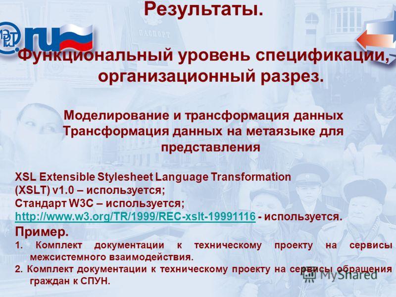 Результаты. Функциональный уровень спецификации, организационный разрез. Моделирование и трансформация данных Трансформация данных на метаязыке для представления XSL Extensible Stylesheet Language Transformation (XSLT) v1.0 – используется; Стандарт W