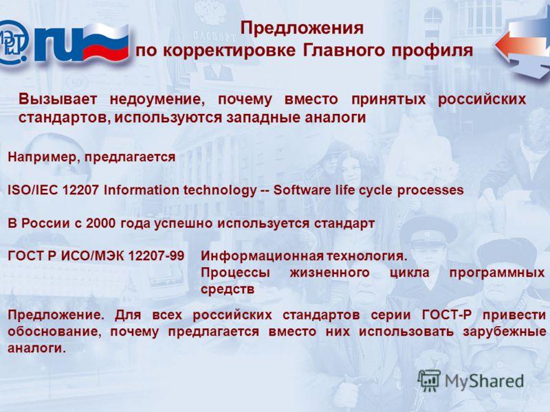 Предложения по корректировке Главного профиля Вызывает недоумение, почему вместо принятых российских стандартов, используются западные аналоги Например, предлагается ISO/IEC 12207 Information technology -- Software life cycle processes В России с 200