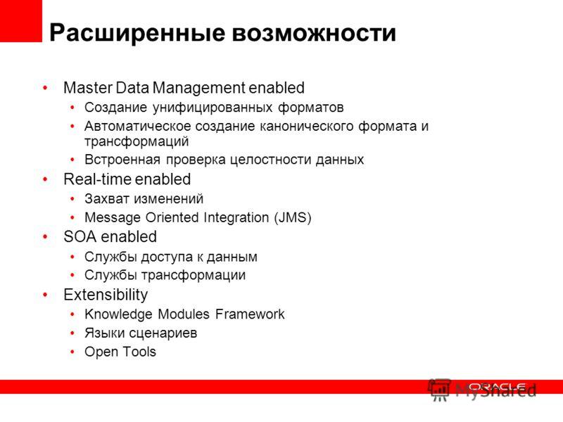 Расширенные возможности Master Data Management enabled Создание унифицированных форматов Автоматическое создание канонического формата и трансформаций Встроенная проверка целостности данных Real-time enabled Захват изменений Message Oriented Integrat