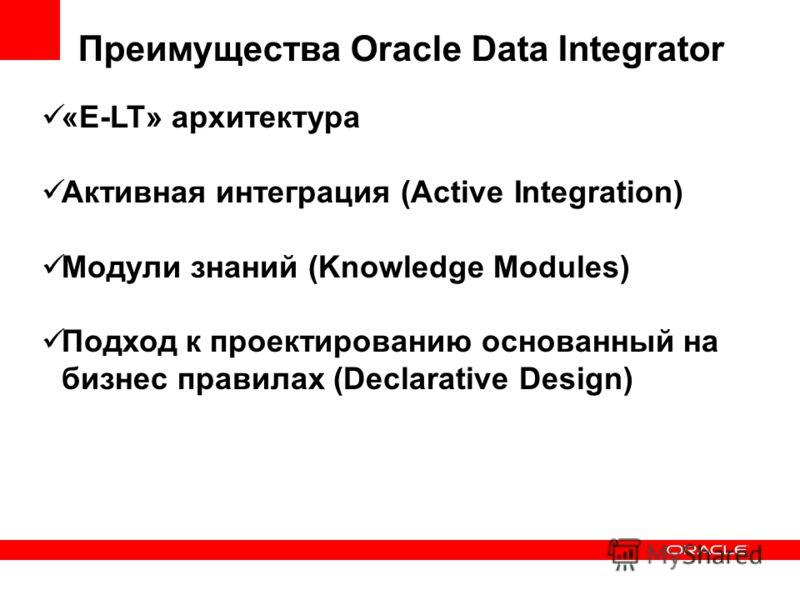 Преимущества Oracle Data Integrator «E-LT» архитектура Активная интеграция (Active Integration) Модули знаний (Knowledge Modules) Подход к проектированию основанный на бизнес правилах (Declarative Design)