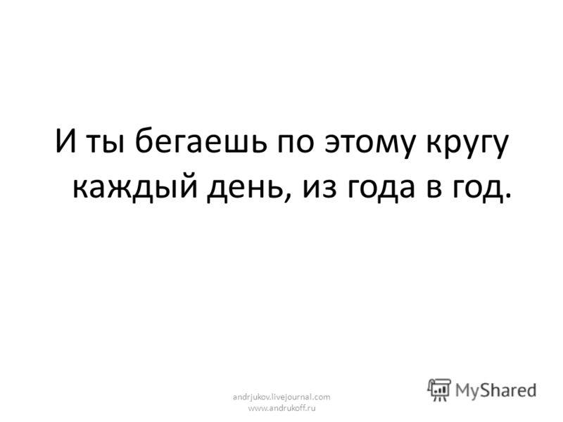 И ты бегаешь по этому кругу каждый день, из года в год. andrjukov.livejournal.com www.andrukoff.ru
