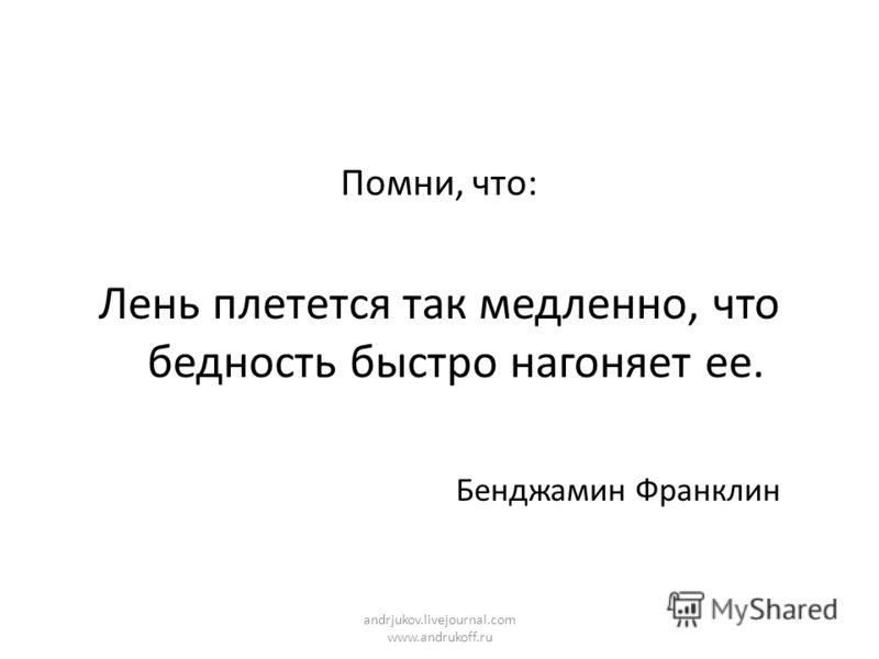 Помни, что: Лень плетется так медленно, что бедность быстро нагоняет ее. Бенджамин Франклин andrjukov.livejournal.com www.andrukoff.ru