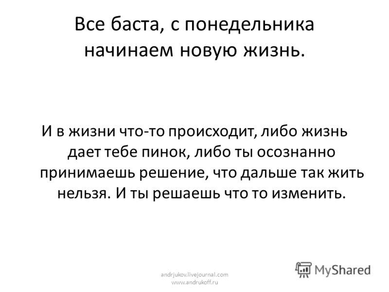Все баста, с понедельника начинаем новую жизнь. И в жизни что-то происходит, либо жизнь дает тебе пинок, либо ты осознанно принимаешь решение, что дальше так жить нельзя. И ты решаешь что то изменить. andrjukov.livejournal.com www.andrukoff.ru