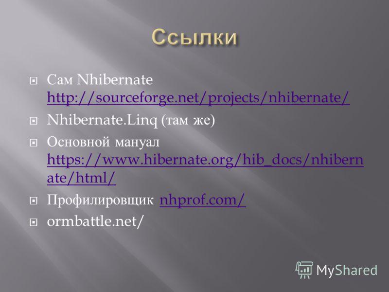 Сам Nhibernate http://sourceforge.net/projects/nhibernate/ http://sourceforge.net/projects/nhibernate/ Nhibernate.Linq ( там же ) Основной мануал https://www.hibernate.org/hib_docs/nhibern ate/html/ https://www.hibernate.org/hib_docs/nhibern ate/html