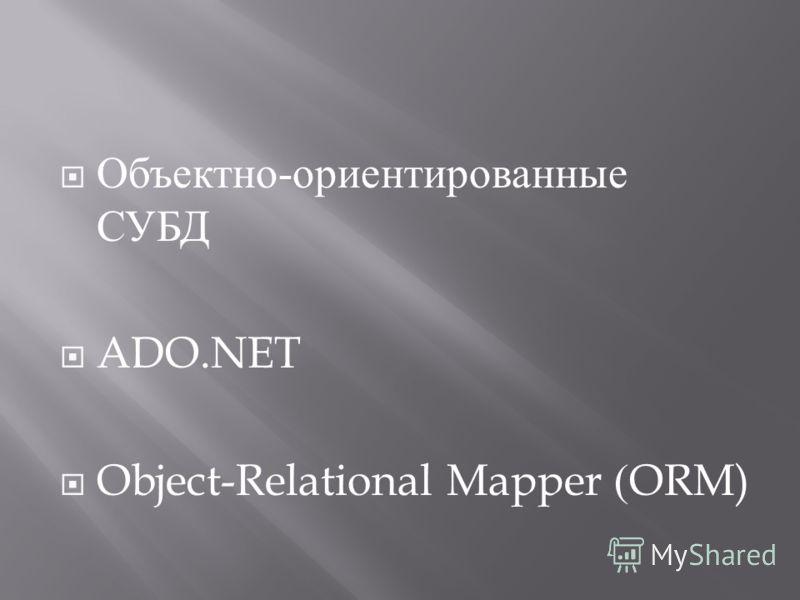 Объектно - ориентированные СУБД ADO.NET Object-Relational Mapper (ORM)