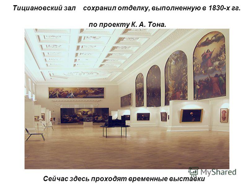Тициановский зал сохранил отделку, выполненную в 1830-х гг. по проекту К. А. Тона. Сейчас здесь проходят временные выставки