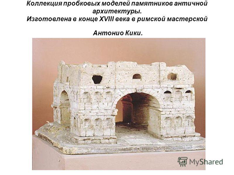 Коллекция пробковых моделей памятников античной архитектуры. Изготовлена в конце XVIII века в римской мастерской Антонио Кики.