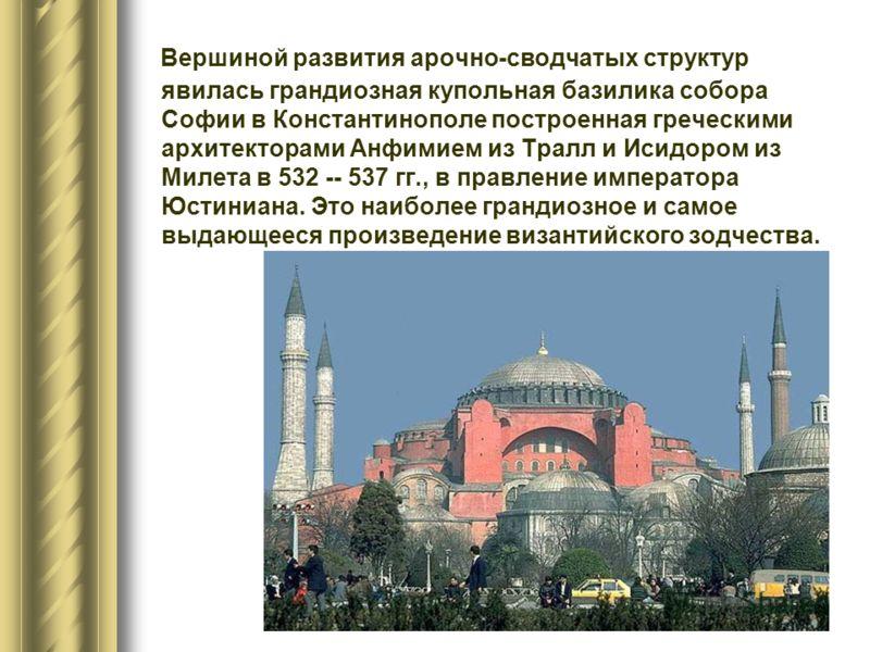 Вершиной развития арочно-сводчатых структур явилась грандиозная купольная базилика собора Софии в Константинополе построенная греческими архитекторами Анфимием из Тралл и Исидором из Милета в 532 -- 537 гг., в правление императора Юстиниана. Это наиб