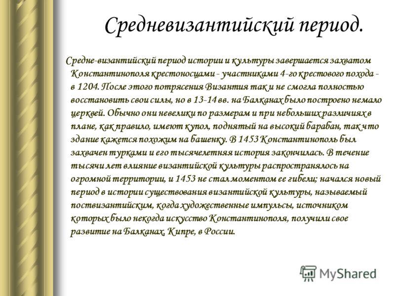 Средневизантийский период. Средне-византийский период истории и культуры завершается захватом Константинополя крестоносцами - участниками 4-го крестового похода - в 1204. После этого потрясения Византия так и не смогла полностью восстановить свои сил