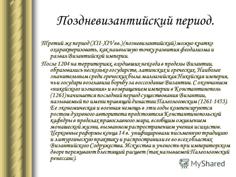 Поздневизантийский период. Третий же период (XII-XIV вв.) (позневизантийский) можно кратко охарактеризовать, как наивысшую точку развития феодализма и развал Византийской империи. После 1204 на территориях, входивших некогда в пределы Византии, образ