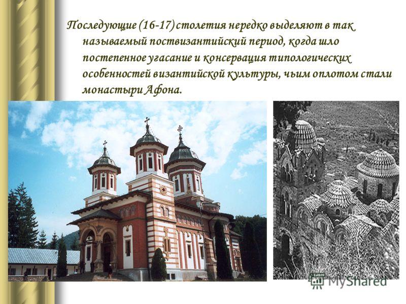 Последующие (16-17) столетия нередко выделяют в так называемый поствизантийский период, когда шло постепенное угасание и консервация типологических особенностей византийской культуры, чьим оплотом стали монастыри Афона.