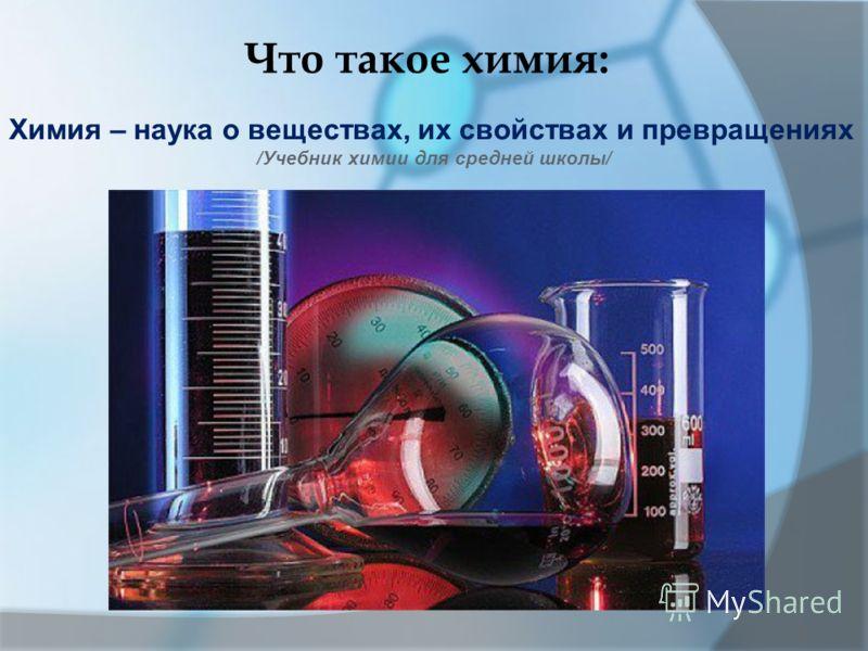 Что такое химия: Химия – наука о веществах, их свойствах и превращениях /Учебник химии для средней школы/