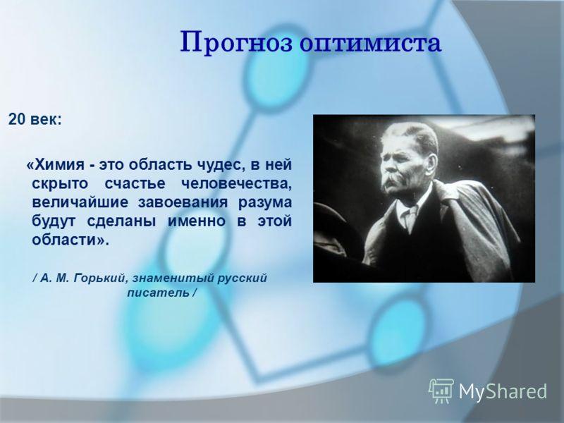 Прогноз оптимиста 20 век: «Химия - это область чудес, в ней скрыто счастье человечества, величайшие завоевания разума будут сделаны именно в этой области». / А. М. Горький, знаменитый русский писатель /