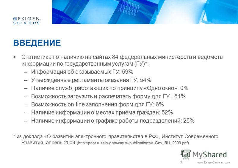 3 www.ExigenServices.com ВВЕДЕНИЕ Статистика по наличию на сайтах 84 федеральных министерств и ведомств информации по государственным услугам (ГУ)*: –Информация об оказываемых ГУ: 59% –Утверждённые регламенты оказания ГУ: 54% –Наличие служб, работающ